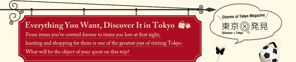 Everything You Want, Discover It in Tokyo From items you've coveted forever to items you love at first sight, hunting and shopping for them is one of the greatest joys of visiting Tokyo. What will be the object of your quest on this trip?