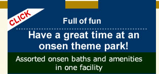 Full of fun Have a great time at an onsen theme park! Assorted onsen baths and amenities in one facility