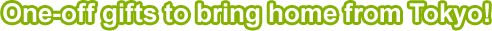 One-off gifts to bring home from Tokyo!