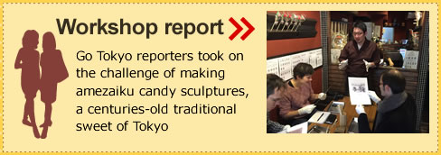 Workshop report Go Tokyo reporters took on the challenge of making amezaiku candy sculptures, a centuries-old traditional sweet of Tokyo