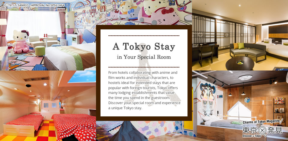 A Tokyo Stay in Your Special Room From hotels collaborating with anime and film works and individual characters, to hostels ideal for extended stays that are popular with foreign tourists, Tokyo offers many lodging establishments that value the time you spend in the guestroom. Discover your special room and experience a unique Tokyo stay.