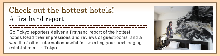 Check out the hottest hotels! A firsthand report Go Tokyo reporters deliver a firsthand report of the hottest hotels. Read their impressions and reviews of guestrooms, and a wealth of other information useful for selecting your next lodging establishment in Tokyo.