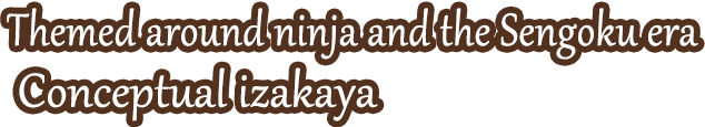 Themed around ninja and the Sengoku era. Conceptual izakaya