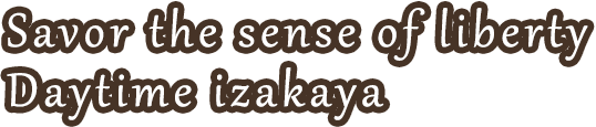 Savor the sense of liberty. Daytime izakaya