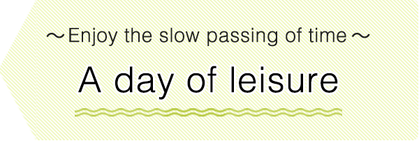 Enjoy the slow passing of time. A day of leisure